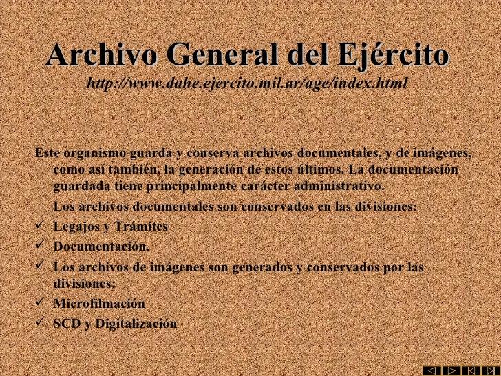 Archivo General del Ejército http://www.dahe.ejercito.mil.ar/age/index.html <ul><li>Este organismo guarda y conserva archi...