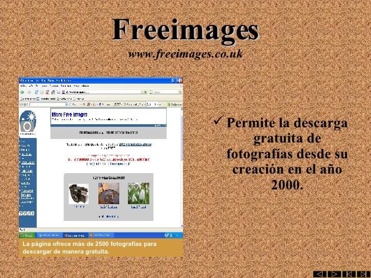 Freeimages www.freeimages.co.uk <ul><li>Permite la descarga gratuita de fotografías desde su creación en el año 2000. </li...