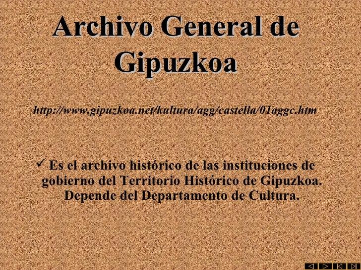 Archivo General de Gipuzkoa http://www.gipuzkoa.net/kultura/agg/castella/01aggc.htm <ul><li>Es el archivo histórico de las...