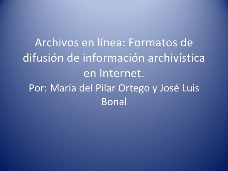 Archivos en línea: Formatos de difusi ó n de informaci ó n archivística en Internet. Por: María del Pilar Ortego y José Lu...