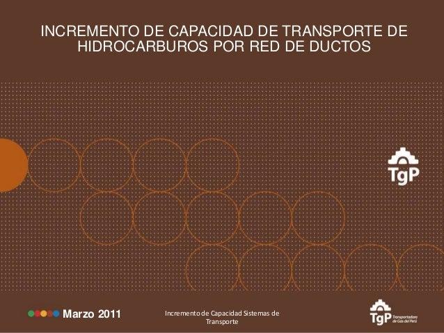 INCREMENTO DE CAPACIDAD DE TRANSPORTE DE HIDROCARBUROS POR RED DE DUCTOS  Marzo 2011  Incremento de Capacidad Sistemas de ...