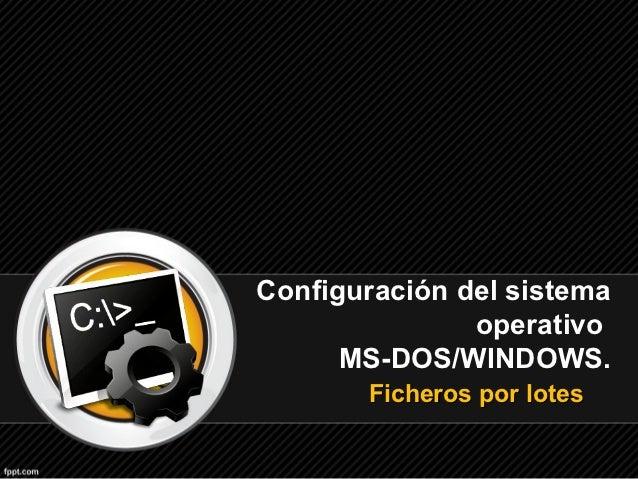 Configuración del sistema               operativo      MS-DOS/WINDOWS.       Ficheros por lotes