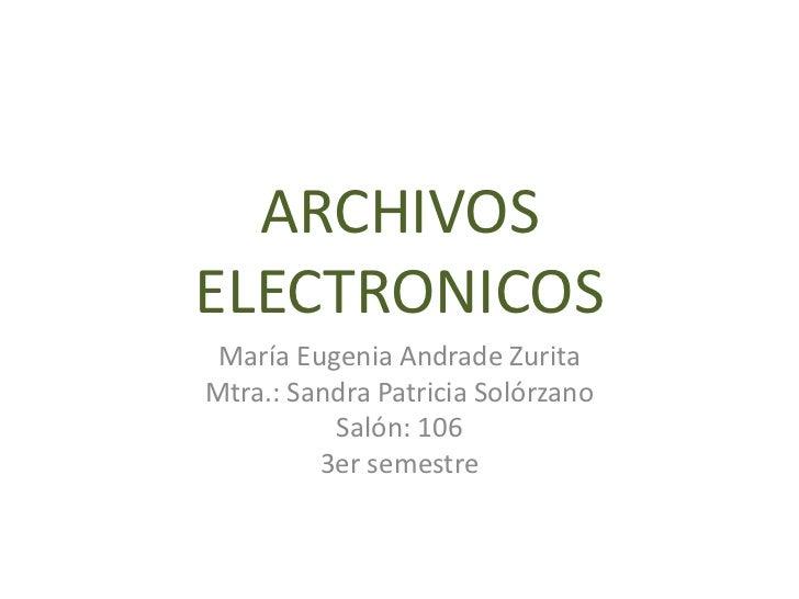 ARCHIVOSELECTRONICOS María Eugenia Andrade ZuritaMtra.: Sandra Patricia Solórzano          Salón: 106         3er semestre