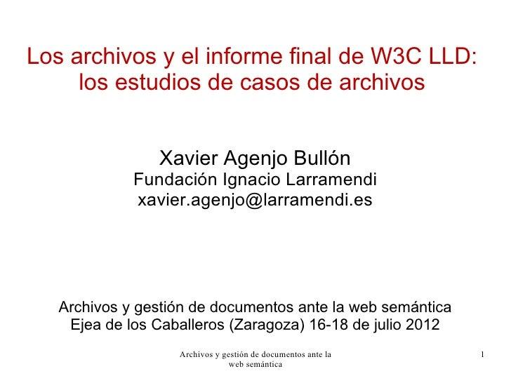 Los archivos y el informe final de W3C LLD:     los estudios de casos de archivos                Xavier Agenjo Bullón     ...