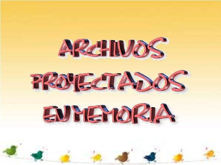Un archivo proyectado en memoria es, una porción de memoriavirtual en la que se establece una correlación directa byte a b...