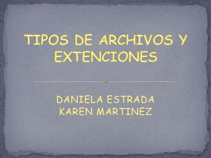 TIPOS DE ARCHIVOS Y EXTENCIONES<br />DANIELA ESTRADA<br />KAREN MARTINEZ<br />