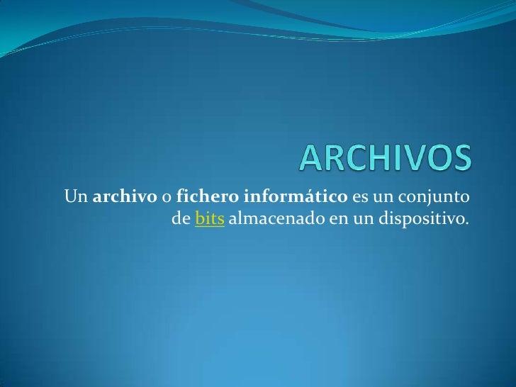 Un archivo o fichero informático es un conjunto            de bits almacenado en un dispositivo.