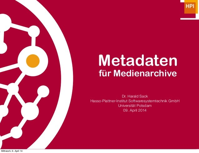Metadaten für Medienarchive Dr. Harald Sack Hasso-Plattner-Institut Softwaresystemtechnik GmbH Universität Potsdam 09. Apr...