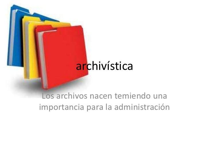 archivística Los archivos nacen temiendo unaimportancia para la administración