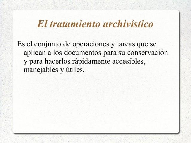 El tratamiento archivísticoEs el conjunto de operaciones y tareas que se  aplican a los documentos para su conservación  y...