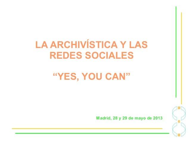 """LA ARCHIVÍSTICA Y LASREDES SOCIALES""""YES, YOU CAN""""Madrid, 28 y 29 de mayo de 2013"""