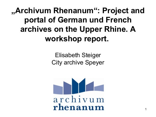 "1 ""Archivum Rhenanum"": Project and portal of German und French archives on the Upper Rhine. A workshop report. Elisabeth S..."