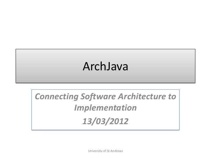 ArchJavaConnecting Software Architecture to         Implementation           13/03/2012             University of St Andrews