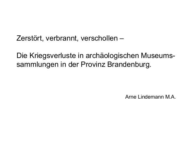 Zerstört, verbrannt, verschollen –Die Kriegsverluste in archäologischen Museums-sammlungen in der Provinz Brandenburg.    ...