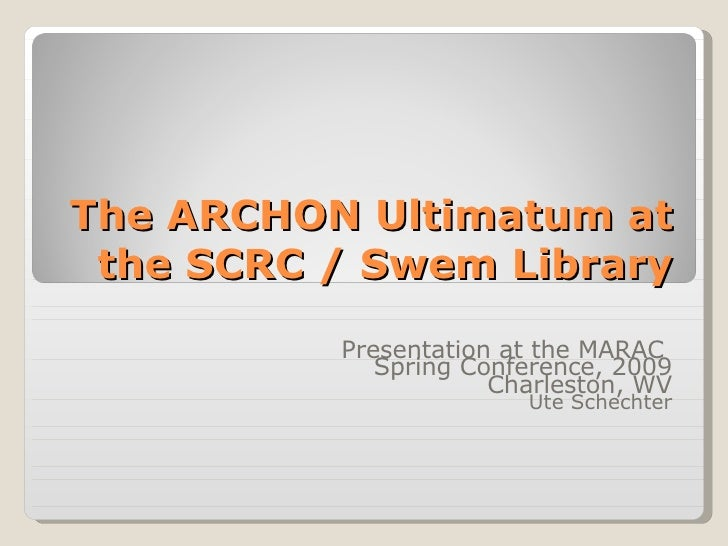 The ARCHON Ultimatum at the SCRC / Swem Library Presentation at the MARAC  Spring Conference, 2009 Charleston, WV Ute Sche...