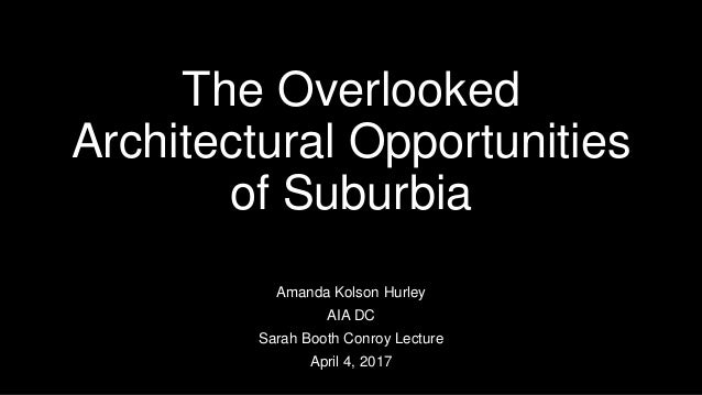 The Overlooked Architectural Opportunities of Suburbia Amanda Kolson Hurley AIA DC Sarah Booth Conroy Lecture April 4, 2017
