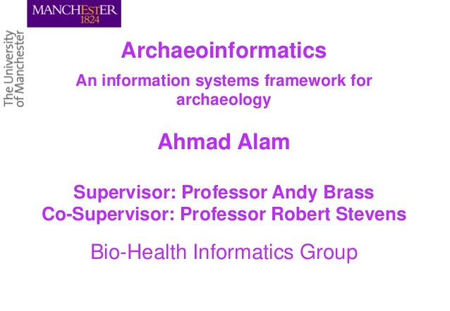 Archaeoinformatics An information systems framework for archaeology  Ahmad Alam Supervisor: Professor Andy Brass Co-Superv...