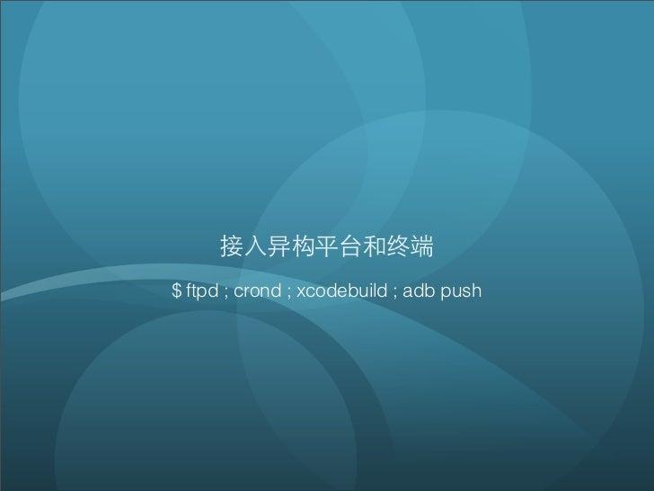 接⼊入异构平台和终端$ ftpd ; crond ; xcodebuild ; adb push