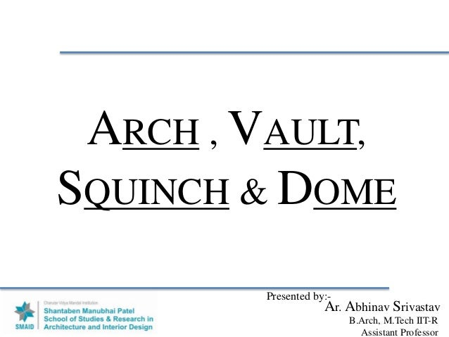 ARCH , VAULT, SQUINCH & DOME Presented by:- Ar. Abhinav Srivastav B.Arch, M.Tech IIT-R Assistant Professor