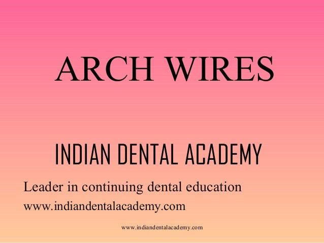 ARCH WIRES INDIAN DENTAL ACADEMY Leader in continuing dental education www.indiandentalacademy.com www.indiandentalacademy...