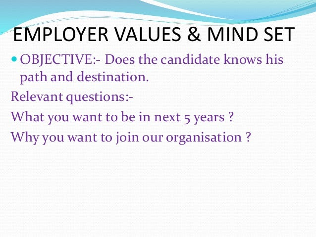 EMPLOYER VALUES & MIND SET  OBJECTIVE:- Does the candidate knows his path and destination. Relevant questions:- What you ...