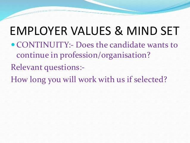EMPLOYER VALUES & MIND SET  CONTINUITY:- Does the candidate wants to continue in profession/organisation? Relevant questi...