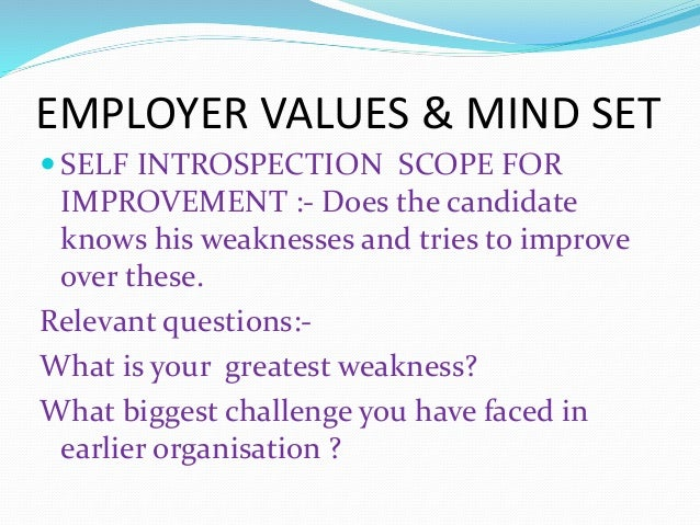 EMPLOYER VALUES & MIND SET  SELF INTROSPECTION SCOPE FOR IMPROVEMENT :- Does the candidate knows his weaknesses and tries...