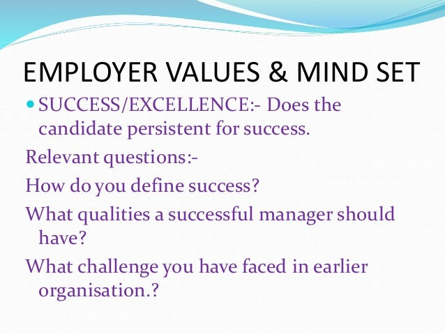 EMPLOYER VALUES & MIND SET  SUCCESS/EXCELLENCE:- Does the candidate persistent for success. Relevant questions:- How do y...