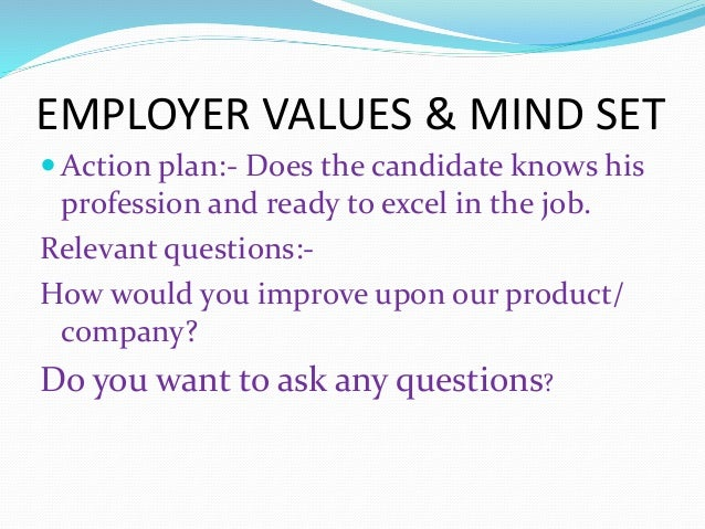 EMPLOYER VALUES & MIND SET  Action plan:- Does the candidate knows his profession and ready to excel in the job. Relevant...