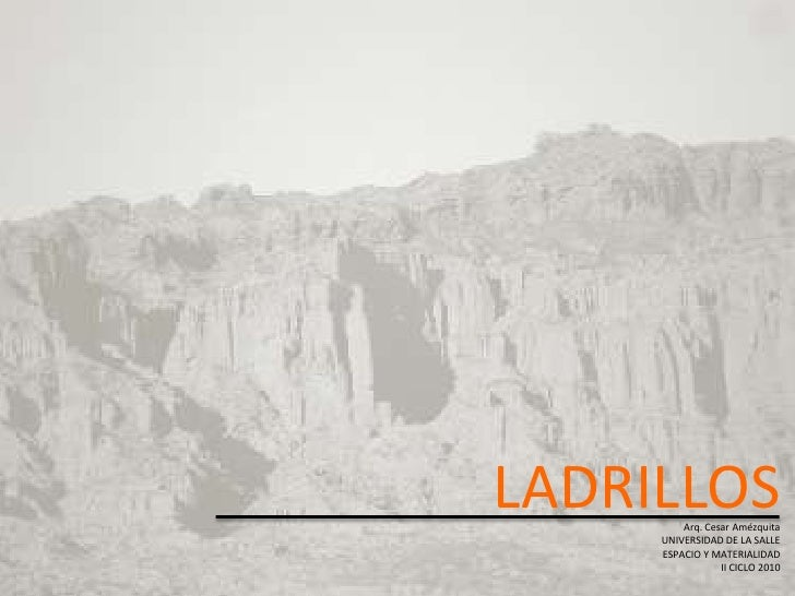 LADRILLOSArq. Cesar Amézquita     UNIVERSIDAD DE LA SALLE     ESPACIO Y MATERIALIDAD                 II CICLO 2010