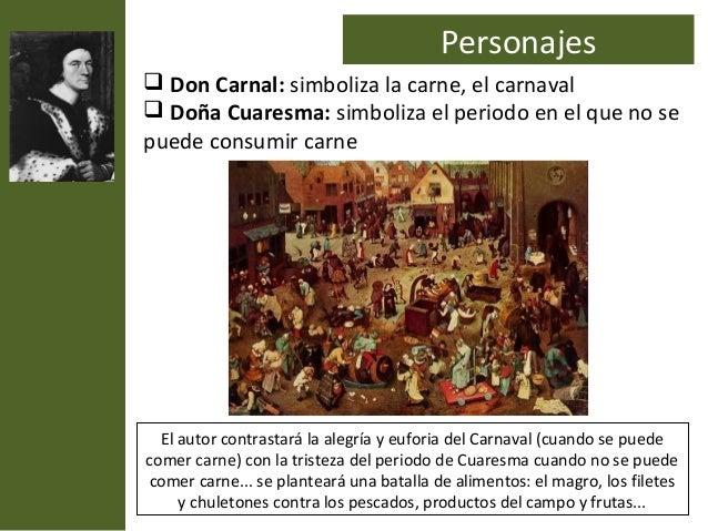 Personajes Don Carnal: simboliza la carne, el carnaval Doña Cuaresma: simboliza el periodo en el que no sepuede consumir...