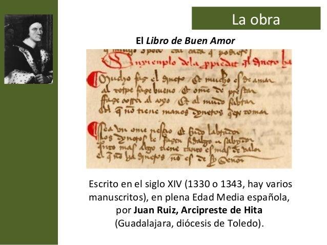 La obra           El Libro de Buen AmorEscrito en el siglo XIV (1330 o 1343, hay variosmanuscritos), en plena Edad Media e...