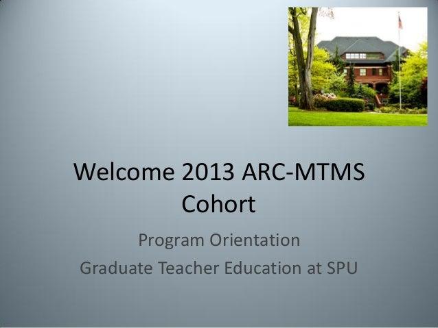 Welcome 2013 ARC-MTMSCohortProgram OrientationGraduate Teacher Education at SPU