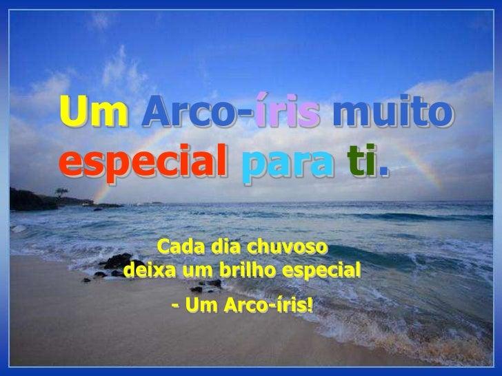 UmArco-írismuitoespecialparati.<br />Cada dia chuvoso deixa um brilho especial<br />- Um Arco-íris!<br />