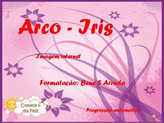 Arco - Iris Imagem internet  Formatação: Bene S Arruda  Progressão automática