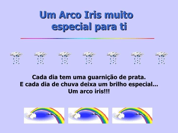 Um Arco Iris muito  especialpara ti Cada dia tem uma guarnição de prata. E cada dia de chuva deixa um brilho especial......