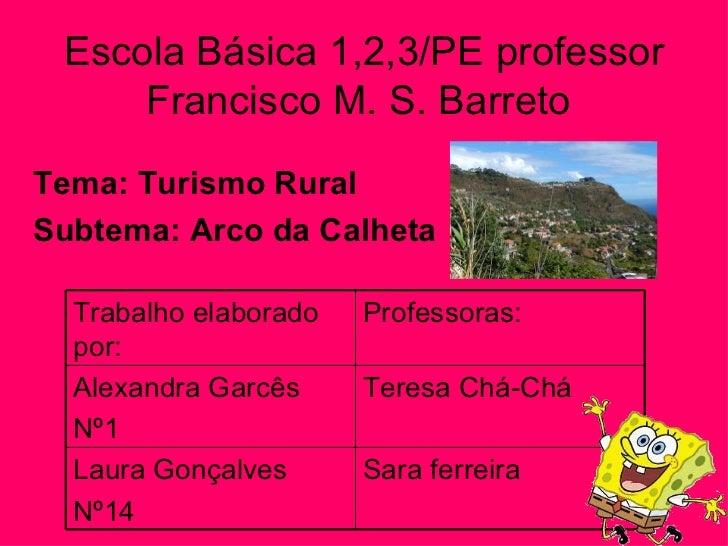 Escola Básica 1,2,3/PE professor Francisco M. S. Barreto  Tema: Turismo Rural Subtema: Arco da Calheta Trabalho elaborado ...