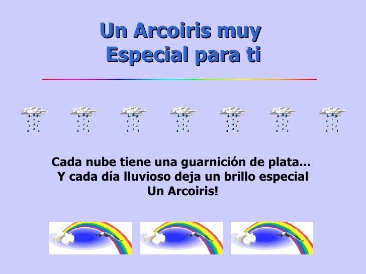 Un Arcoiris muy Especialpara ti Cada nube tiene una guarnición de plata...  Y cada día lluvioso deja un brillo especial ...
