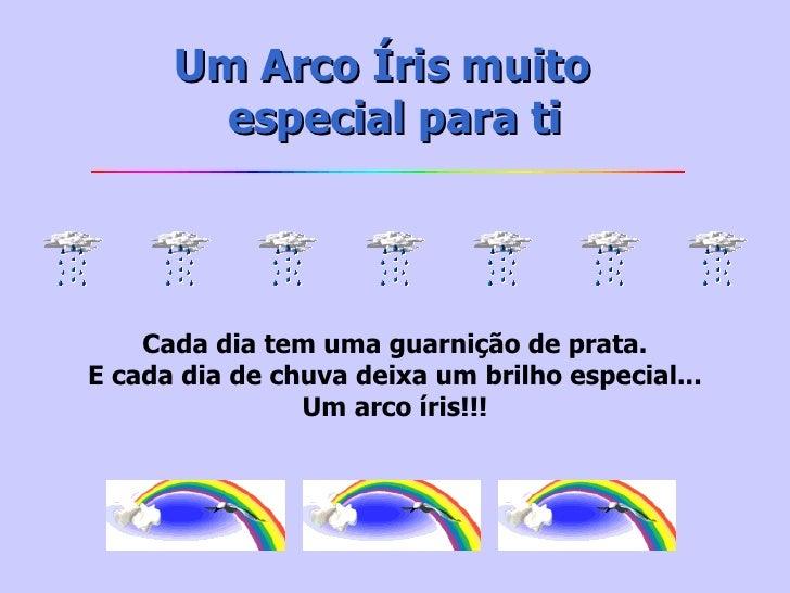 Um Arco Íris muito  especialpara ti Cada dia tem uma guarnição de prata. E cada dia de chuva deixa um brilho especial......