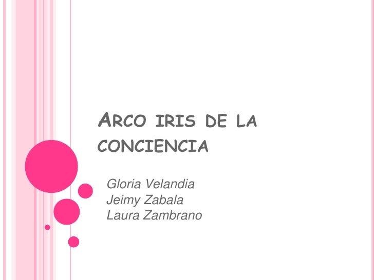 Arco iris de la conciencia <br />Gloria Velandia <br />Jeimy Zabala<br />Laura Zambrano<br />