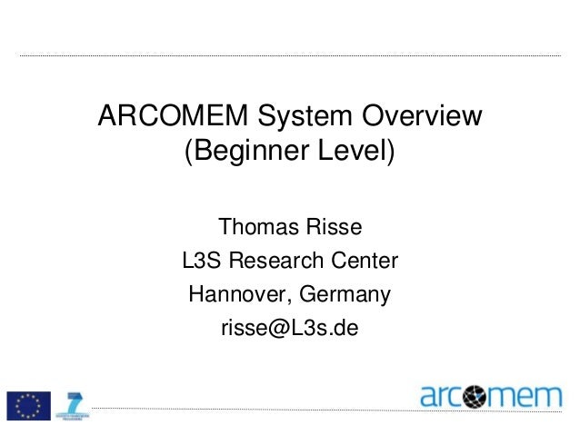 ARCOMEM System Overview (Beginner Level) Thomas Risse L3S Research Center Hannover, Germany risse@L3s.de
