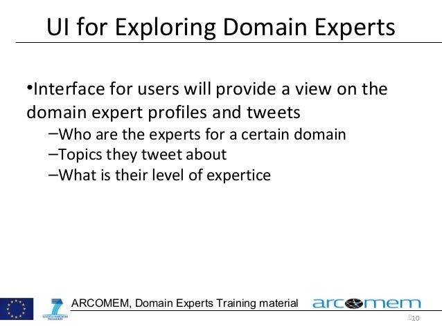 10 ARCOMEM, Domain Experts Training material UI for Exploring Domain Experts •Interface for users will provide a view on ...