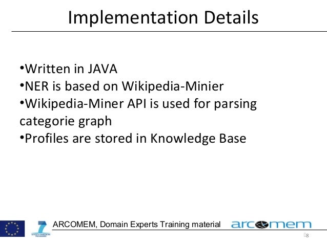 8 ARCOMEM, Domain Experts Training material Implementation Details •Written in JAVA •NER is based on Wikipedia-Minier •Wi...