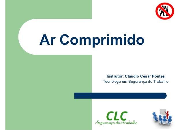 Ar Comprimido Instrutor: Claudio Cesar Pontes Tecnólogo em Segurança do Trabalho