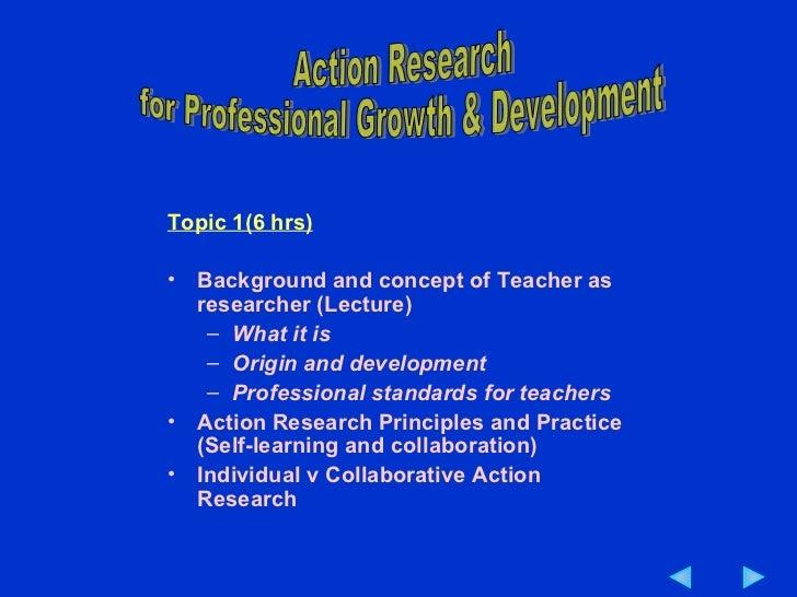 <ul><li>Topic 1(6 hrs) </li></ul><ul><li>Background and concept of Teacher as researcher (Lecture) </li></ul><ul><ul><li>W...