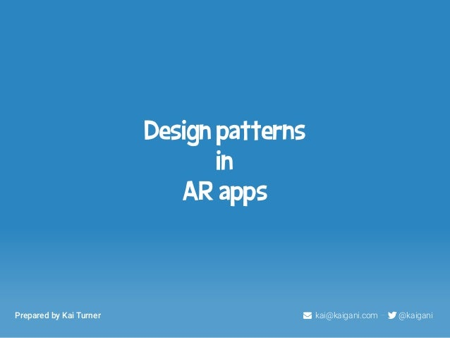 Design patterns  in  AR apps  Prepared by Kai Turner  kai@kaigani.com –  @kaigani