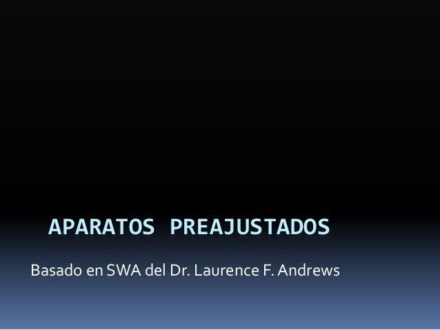 APARATOS PREAJUSTADOS Basado en SWA del Dr. Laurence F. Andrews