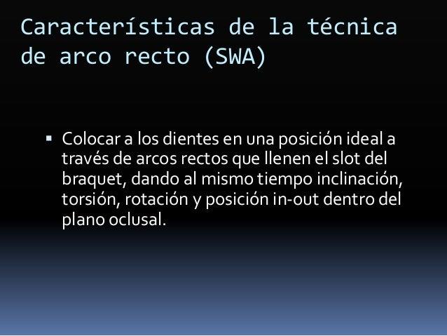 Características de la técnica de arco recto (SWA)  Colocar a los dientes en una posición ideal a través de arcos rectos q...
