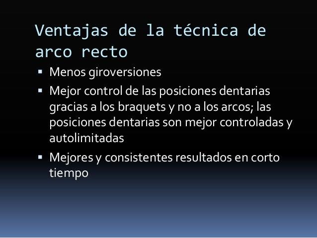 Ventajas de la técnica de arco recto  Menos giroversiones  Mejor control de las posiciones dentarias gracias a los braqu...