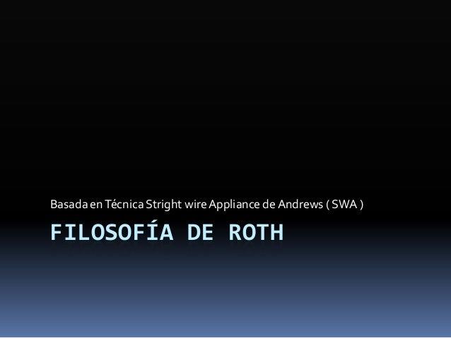 FILOSOFÍA DE ROTH Basada enTécnica Stright wireAppliance de Andrews ( SWA )